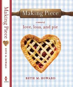 """Making Piece by Beth Howard -- Of course I have to pick this as """"books worth reading"""" since I wrote it! Thanks to those of you who have read it and recommended it. And made pie because of it! XO Beth"""