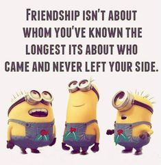 FRIENDSHIP ISN'T ABOUT WHOM YOU'VE KNOWN THE LONGEST, IT'S ABOUT WHO CAME & NEVER LEFT YOUR SIDE!!!!