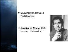 <ul><li>Inventor:  Dr. Howard Earl Gardner. </li></ul><ul><li>Country of Origin:  USA Harvard University. </li></ul>