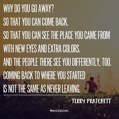 """Terry Pratchett """"Pratchett's A Hat Full of Sky"""" - Why do you go away? So that you can come back. So that you can see the place you came from with new eyes & extra colors. And the people there see you differently, too. Coming back to where you started is not the same as never leaving"""