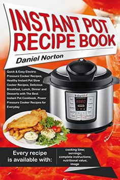 Instant Pot Recipe Book: Quick & Easy Electric Pressure Cooker Recipes, Healthy Instant Pot Slow Cooker Recipes, Delicious Breakfast, Lunch, Dinner and Desserts with The Best Instant Pot Cookbook by [Norton, Daniel]
