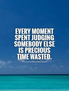 """Wasted time... """"Every moment spent judging somebody else is precious time wasted.""""  