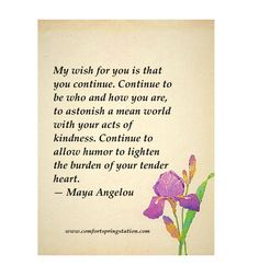 Maya Angelou Quote - My wish for you is that you continue. Continue to be who and how you are, to astonish a mean world with your acts of kindness. Continue to allow humor to lighten the burden of your tender heart. – Maya Angelou