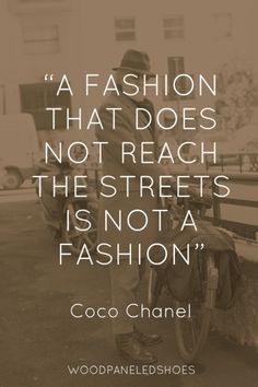 """A fashion that does not reach the streets is not a fashion."" - Coco Chanel"