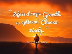 """""""Life is change. Growth is optional. Choose wisely.""""  ~Karen Kaiser Clark"""