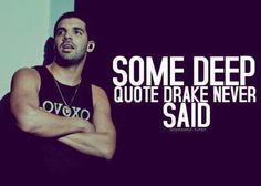 seriously, i don't think he says those things. Sorry, Drake isn't that deep.