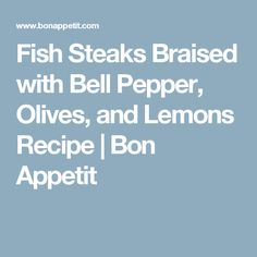 Fish Steaks Braised with Bell Pepper, Olives, and Lemons Recipe | Bon Appetit