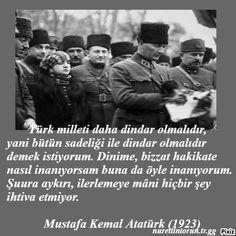 Türk milleti daha dindar olmalıdır, yani bütün sadeliği ile dindar olmalıdır demek istiyorum. Dinime, bizzat hakikate nasıl inanıyorsam buna da öyle inanıyorum. Şuura aykırı, ilerlemeye mâni hiçbir şey ihtiva etmiyor. Mustafa Kemal Atatürk (1923) Liberty, Film, Movie, Political Freedom, Film Stock, Freedom, Cinema, Films