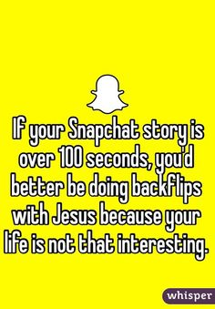 If your Snapchat story is over 100 seconds, you'd better be doing backflips with Jesus because your life is not that interesting.