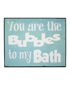 You Are the Bubbles to my Bath.  zulily.com