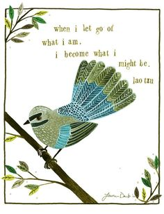 When i let go of what i am..i become what i might be..