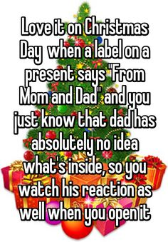 """""""Love it on Christmas Day  when a label on a present says """"From Mom and Dad"""" and you just know that dad has absolutely no idea what's inside, so you watch his reaction as well when you open it"""""""