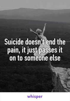 Suicide doesn't end the pain, it just passes it on to someone else