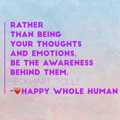 """""""Rather than being your thoughts and emotions, be the awareness behind them."""" -Eckhart Tolle"""