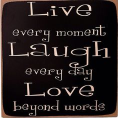 Live, Love, Laugh(have loved this motto ever since my cancer diagnosis)!!
