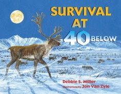 Survival at 40 Below, by Debbie S. Miller; illustrated by Jon Van Zyle (Walker & Company) Nonfiction Picture Book. Talk about extreme! Winter is rough and ...