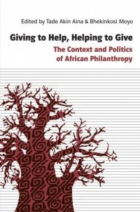Giving to Help, Helping to Give: The Context and Politics of African Philanthropy, Tade Akin Aina & Bhekinkosi Moyo (Eds.) - new book from Amalion Publishing