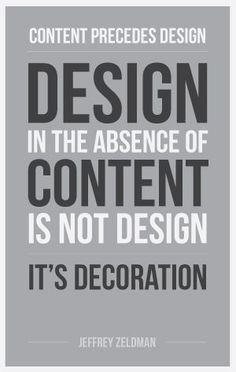 """Content precedes design. Design in the absence of content is not design, it's decoration."" - Google Search"