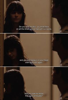 ― (500) Days of Summer (2009)Tom: Do you ever do this, you think back on all the times you've had with someone, and you just replay it in your head over and over again, and you look for those first signs of trouble?