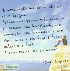 """""""A apreciação dos outros não me serve de guia. Apenas uma pessoa pode saber se eu procedo com honestidade, com aplicação, com franqueza e com rigor, ou se o que eu faço é falso, defensivo e fútil. E essa pessoa sou eu mesmo."""" (Carl Rogers)"""