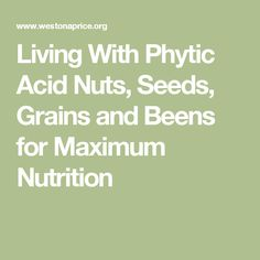 Living With Phytic AcidNuts, Seeds, Grains and Beens for Maximum Nutrition