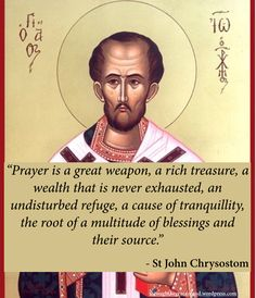 """""""Prayer is a great weapon, a rich treasure, a wealth that is never exhausted, an undisturbed refuge, a cause of tranquillity, the root of a multitude of blessings and their source."""" – St. John Chrysostom #orthodoxquotes #orthodoxy #christianquotes #stjohnchrysostom #stjohnchrysostomquotes #throughthegraceofgod Catholic Books, Catholic Quotes, Catholic Prayers, Catholic Saints, Roman Catholic, Christian Faith, Christian Quotes, Meaningful Quotes, Inspirational Quotes"""