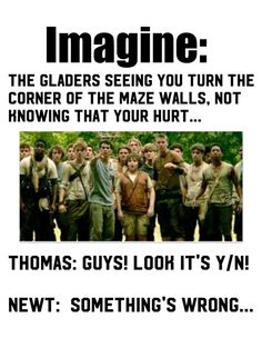 You hear the Gladers cheering you on and instead of running to the open doors, you run away from the Glade, leading a Griever away from them. Newt: Y/N COME ON!! Thomas: GET OVER HERE!! You can still hear the calls of the Gladers just over the sound of the doors closing. As you turn another corner closer to the doors, an agonising scream comes from your throat, a sharp, fiery pain shooting from you leg, where a metal spike has peirced right through. (What do you do)? Continue in comments