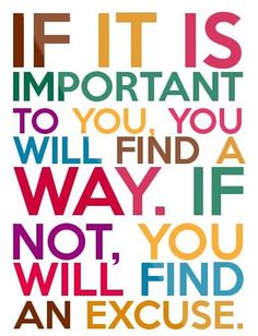 IF IT IS IMPORTANT TO YOU, YOU WILL FIND A WAY. IF NOT YOU WILL FIND AN EXCUSE.