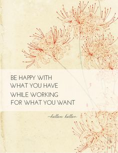Be happy with what you have, while working for what you want ~ Hellen Keller