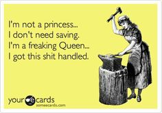 I'm not a princess...I don't need saving. I'm a freaking Queen...I got this shit handled.