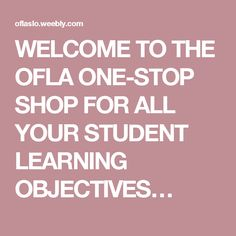 WELCOME TO THE OFLA ONE-STOP SHOP FOR ALL YOUR STUDENT LEARNING OBJECTIVES…