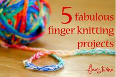 Just got my son started on finger knitting - great fun, so was so pleased to find this link to 5 Fabulous Finger Knitting Projects