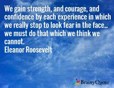 We gain strength, and courage, and confidence by each experience in which we really stop to look fear in the face... we must do that which we think we cannot. Eleanor Roosevelt