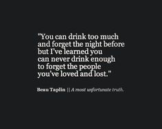 You can drink too much and forget the night before but I've learned you can never drink enough to forget the people you've loved and lost