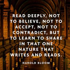 """""""Read deeply, not to believe, not to accept, not to contradict, but to learn to share in that one nature that writes and reads."""" — Harold Bloom"""