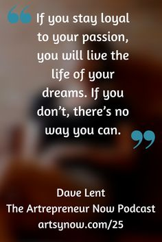 """If you stay loyal to your passion, you will live the life of your dreams. If you don't, there's no way you can.""-Dave Lent"