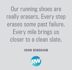 Our running shoes are really erasers. Every step erases some past failure. Every mile brings us closer to a clean slate.