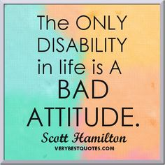 Attitude quotes - The ONLY DISABILITY in life is A BAD ATTITUDE.  ~Scott Hamilton
