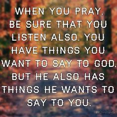 Prayer is a conversation with God, so make sure you are not the only one talking. Take time to listen.