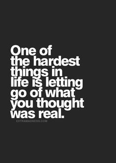 One of the hardest things in life is letting go of what you thought was real.