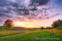 Some days are much darker than others but a bright one is always around the corner.  ~