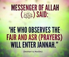"Abu Musa Al-Ash'ari (May Allah be pleased with him) reported: Messenger of Allah (ﷺ) said, ""He who observes the Fajr and 'Asr (prayers) will enter Jannah."" [Al-Bukhari and Muslim]. reference : Book 1, Hadith 132 English reference : Book 1, Hadith 132 Arabic reference : Book 1, Hadith 123"
