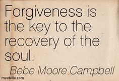 Forgiveness is the key to the recovery of the soul. Bebe Moore Campbell