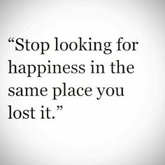 Quote Truth www.pinterest.com/lilyslibrary/ Stop looking for happiness in the same place you lost it