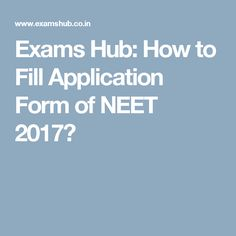 Exams Hub: How to Fill Application Form of NEET 2017?