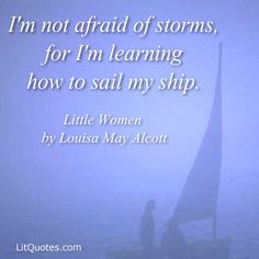 """""""I'm not afraid of storms, for I'm learning how to sail my ship."""" ~ Little Women by Louisa May Alcott"""