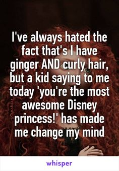 I've always hated the fact that's I have ginger AND curly hair, but a kid saying to me today 'you're the most awesome Disney princess!' has made me change my mind