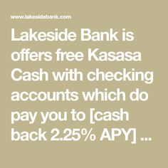 Lakeside Bank is offers free Kasasa Cash with checking accounts which do pay you to [cash back 2.25% APY] with easy qualifications to earn rewards. Free unlimited check writing, free mobile banking, free phone banking, free e-statements, free debit card, free online banking and free bill pay.