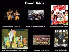 :) That's what band directors think you do because it is what you do, I've seen it.