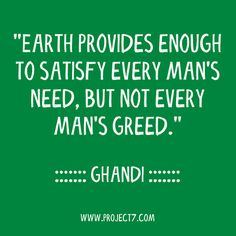 """""""Earth provides enough to satisfy every man's need, but not every man's greed."""" ~Ghandi"""